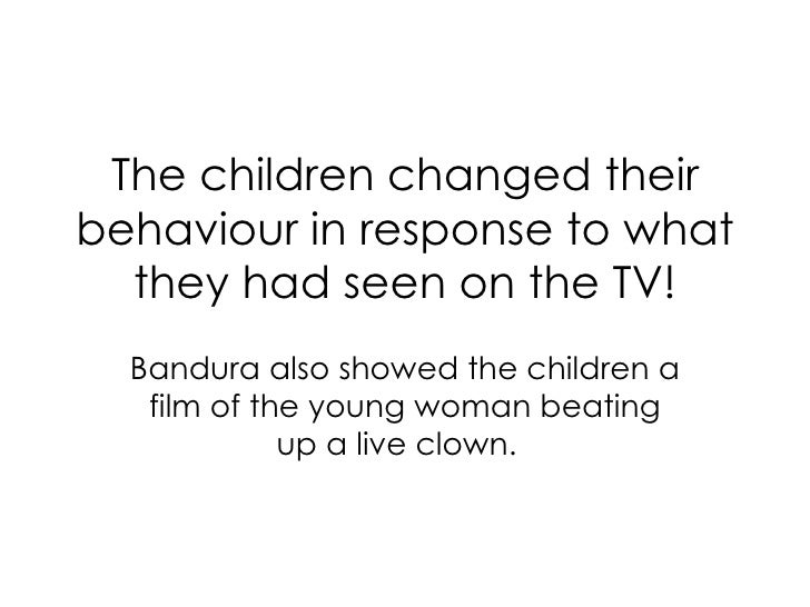 The children changed their behaviour in response to what they had seen on the TV! Bandura also showed the children a film ...