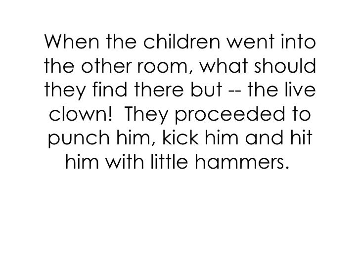 When the children went into the other room, what should they find there but -- the live clown! They proceeded to punch hi...