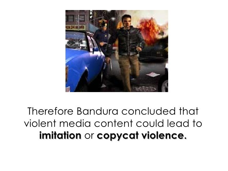 Therefore Bandura concluded that violent media content could lead to  imitation  or  copycat violence.