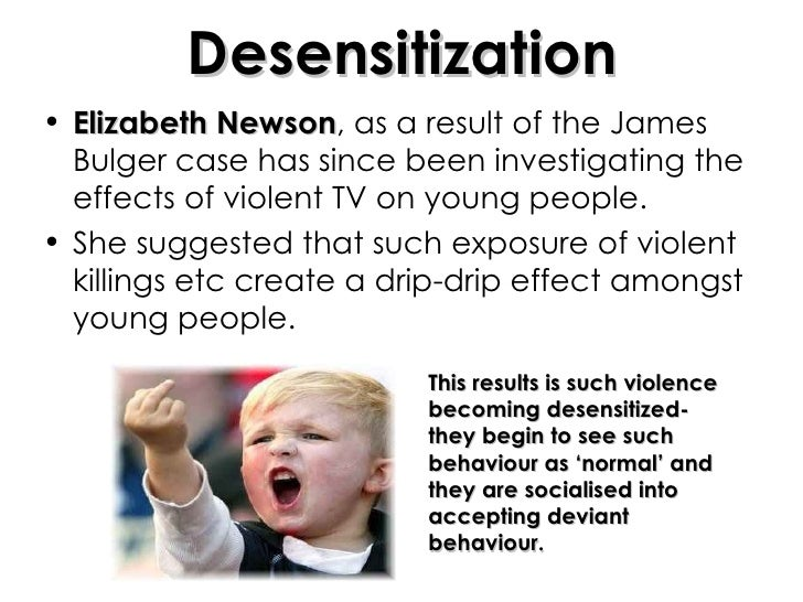 Desensitization <ul><li>Elizabeth Newson , as a result of the James Bulger case has since been investigating the effects o...