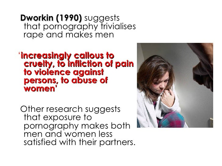 <ul><li>Dworkin (1990)  suggests that pornography trivialises rape and makes men </li></ul><ul><li>' increasingly callous ...