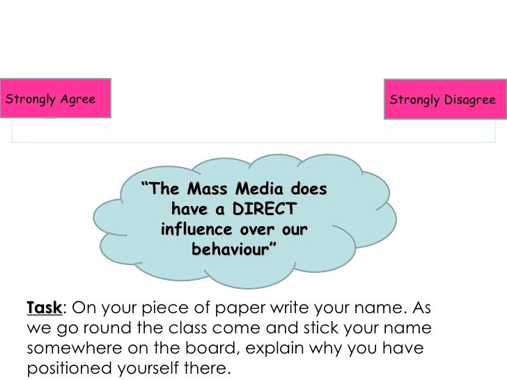 """Strongly Agree Strongly Disagree """" The Mass Media does have a DIRECT influence over our behaviour"""" Task : On your piece of..."""