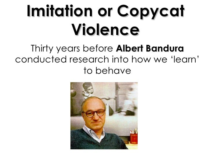 Thirty years before  Albert Bandura  conducted research into how we 'learn' to behave Imitation or Copycat Violence