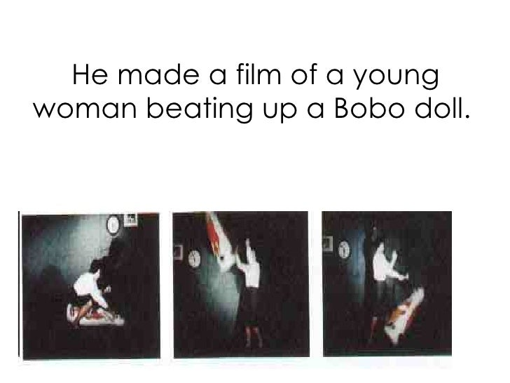 He made a film of a young woman beating up a Bobo doll.
