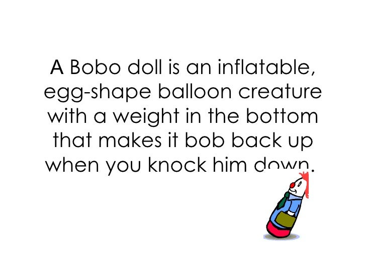 A  Bobo doll is an inflatable, egg-shape balloon creature with a weight in the bottom that makes it bob back up when you k...