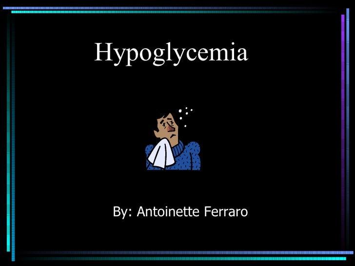 Hypoglycemia  By: Antoinette Ferraro