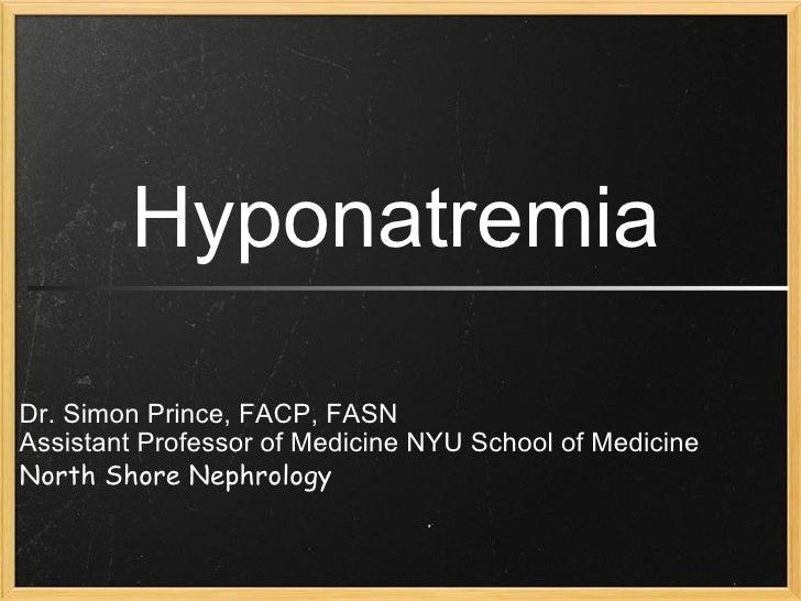 Dr. Simon Prince, FACP, FASN Assistant Professor of Medicine NYU School of Medicine North Shore Nephrology Hyponatremia