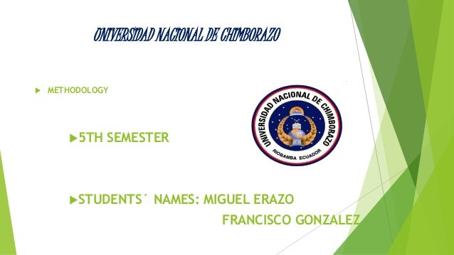UNIVERSIDAD NACIONAL DE CHIMBORAZO   METHODOLOGY  5TH SEMESTER  STUDENTS´ NAMES: MIGUEL ERAZO  FRANCISCO GONZALEZ
