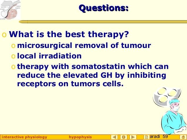 Taradi 59interactive physiology hypophysis Questions:Questions: o What is the best therapy? o microsurgical removal of tum...