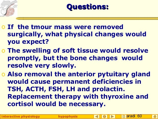 Taradi 60interactive physiology hypophysis Questions:Questions: o If the tmour mass were removed surgically, what physical...
