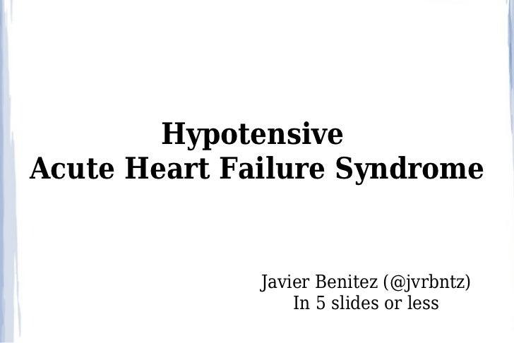 HypotensiveAcute Heart Failure Syndrome              Javier Benitez (@jvrbntz)                  In 5 slides or less