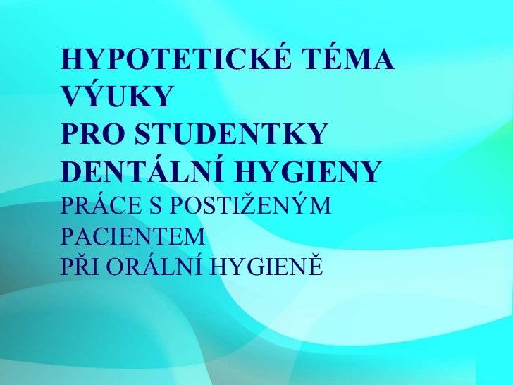HYPOTETICKÉ TÉMA VÝUKY PRO STUDENTKY DENTÁLNÍ HYGIENY PRÁCE S POSTIŽENÝM PACIENTEM PŘI ORÁLNÍ HYGIENĚ 5.2.2010 HYPOTETICKÉ...
