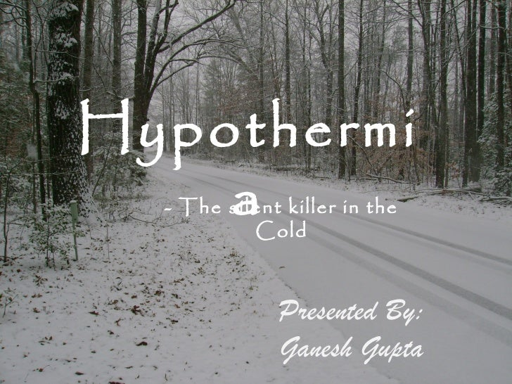 Hypothermi    a  - The silent killer in the           Cold              Presented By:              Ganesh Gupta