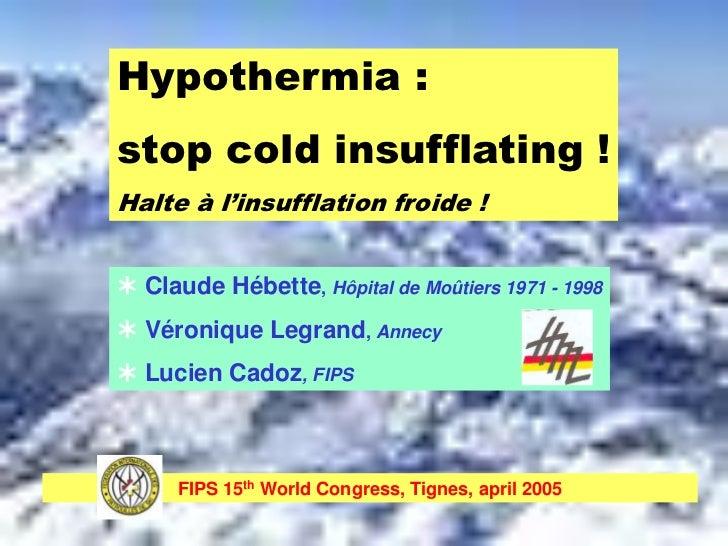 Hypothermia :stop cold insufflating !Halte à l'insufflation froide ! Claude Hébette, Hôpital de Moûtiers 1971 - 1998 Vér...