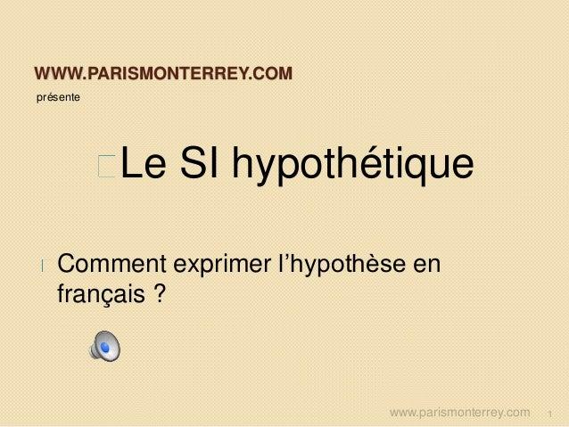 WWW.PARISMONTERREY.COM présente Le SI hypothétique Comment exprimer l'hypothèse en français ? www.parismonterrey.com 1