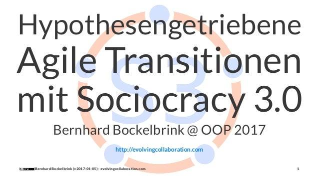 Hypothesengetriebene Agile Transitionen mit Sociocracy 3.0 Bernhard Bockelbrink @ OOP 2017 http://evolvingcollaboration.co...