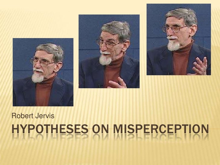 Robert Jervis<br />HYPOTHESES ON MISPERCEPTION<br />