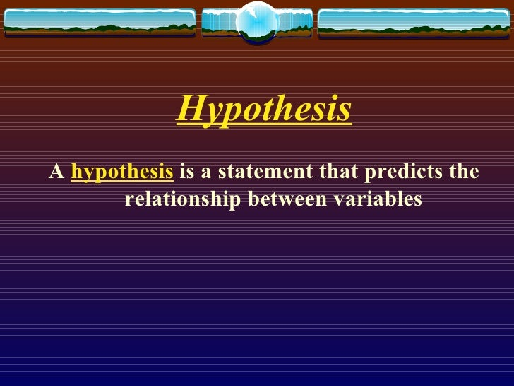 Hypothesis <ul><li>A  hypothesis  is a statement that predicts the relationship between variables </li></ul>