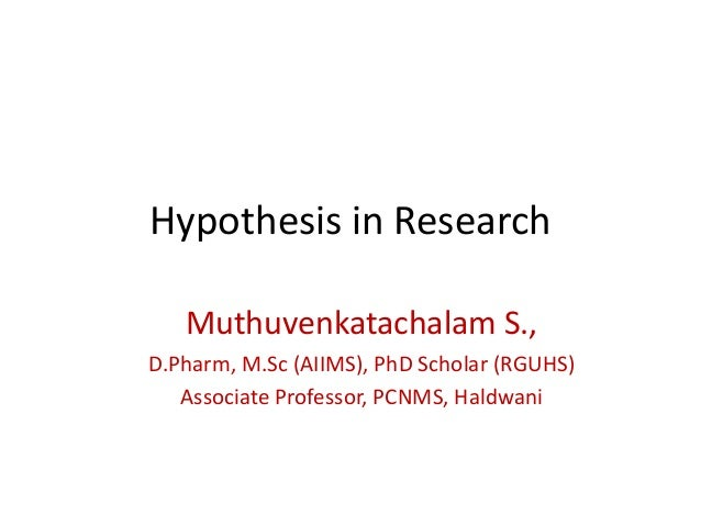 Hypothesis in Research Muthuvenkatachalam S., D.Pharm, M.Sc (AIIMS), PhD Scholar (RGUHS) Associate Professor, PCNMS, Haldw...