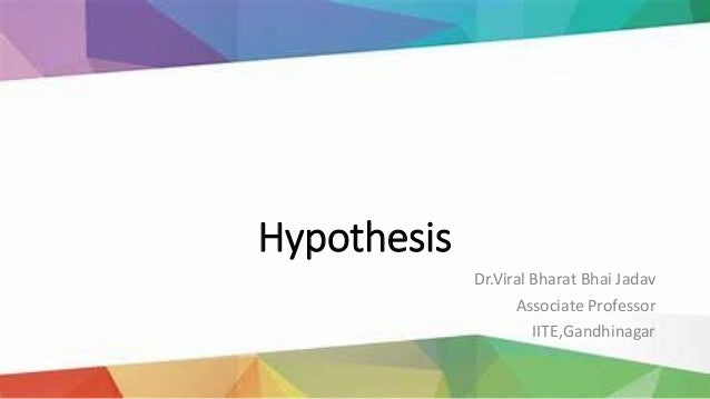 Hypothesis Dr.Viral Bharat Bhai Jadav Associate Professor IITE,Gandhinagar