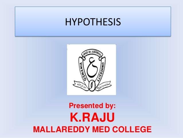 HYPOTHESIS Presented by: K.RAJU MALLAREDDY MED COLLEGE