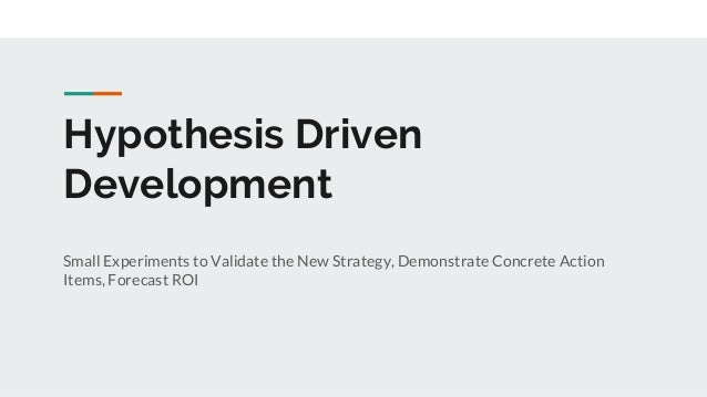 Hypothesis Driven Development Small Experiments to Validate the New Strategy, Demonstrate Concrete Action Items, Forecast ...