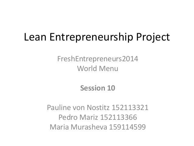 Lean Entrepreneurship Project  FreshEntrepreneurs2014  World Menu  Session 10  Pauline von Nostitz 152113321  Pedro Mariz ...