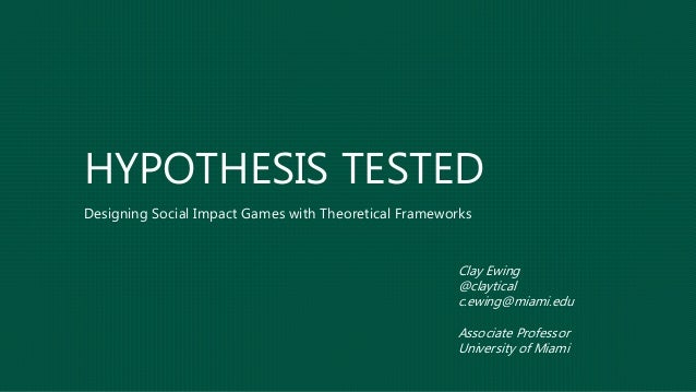 HYPOTHESIS TESTED Designing Social Impact Games with Theoretical Frameworks Clay Ewing @claytical c.ewing@miami.edu Associ...