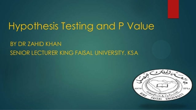 Hypothesis Testing and P Value BY DR ZAHID KHAN SENIOR LECTURER KING FAISAL UNIVERSITY, KSA