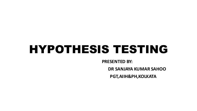 HYPOTHESIS TESTING PRESENTED BY: DR SANJAYA KUMAR SAHOO PGT,AIIH&PH,KOLKATA