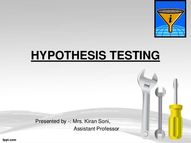 HYPOTHESIS TESTINGPresented by -: Mrs. Kiran Soni,                Assistant Professor