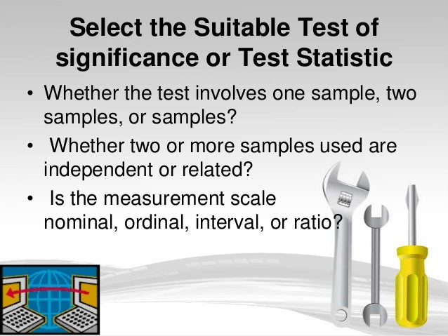 Select the Suitable Test of   significance or Test Statistic• Whether the test involves one sample, two  samples, or sampl...