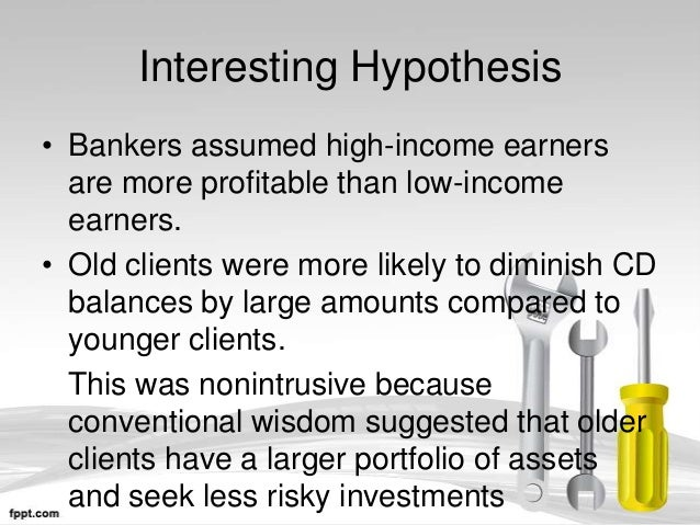 Interesting Hypothesis• Bankers assumed high-income earners  are more profitable than low-income  earners.• Old clients we...