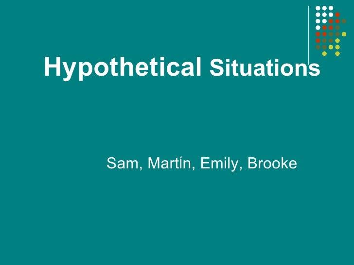 Hypothetical  Situations Sam, Mart Í n, Emily, Brooke