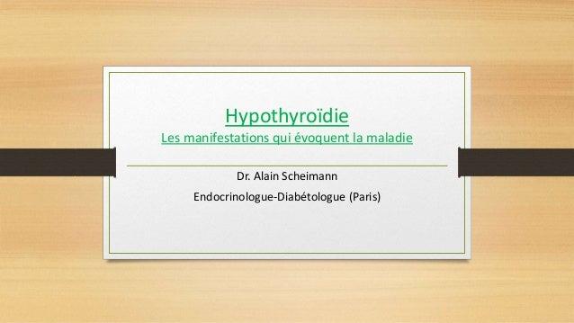 Hypothyroïdie Les manifestations qui évoquent la maladie Dr. Alain Scheimann Endocrinologue-Diabétologue (Paris)