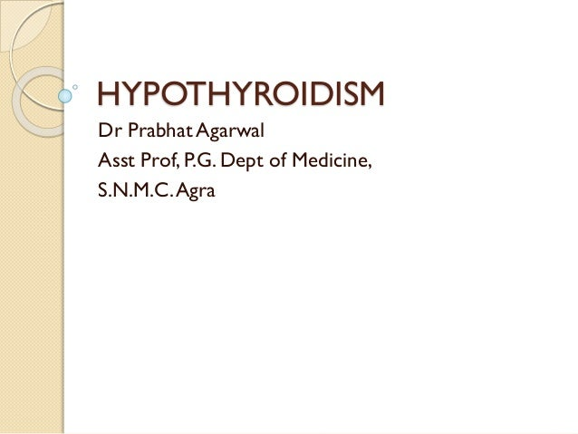 HYPOTHYROIDISM Dr Prabhat Agarwal Asst Prof, P.G. Dept of Medicine, S.N.M.C.Agra