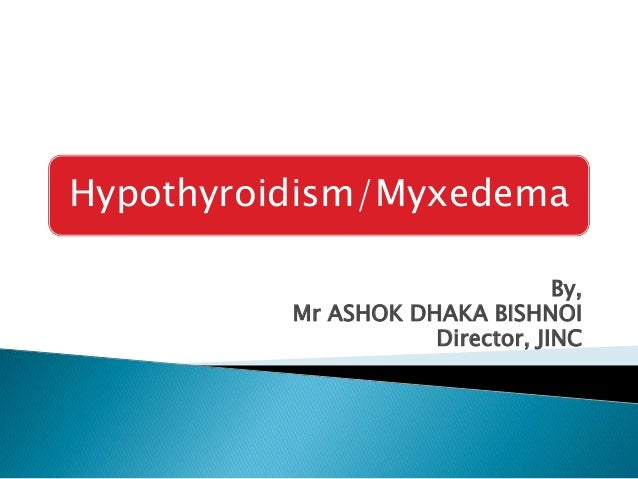 Hypothyroidism/Myxedema By, Mr ASHOK DHAKA BISHNOI Director, JINC