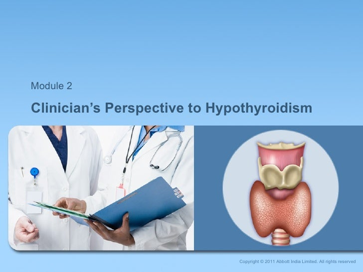 Clinician's Perspective to Hypothyroidism Module 2 Copyright © 2011 Abbott India Limited. All rights reserved