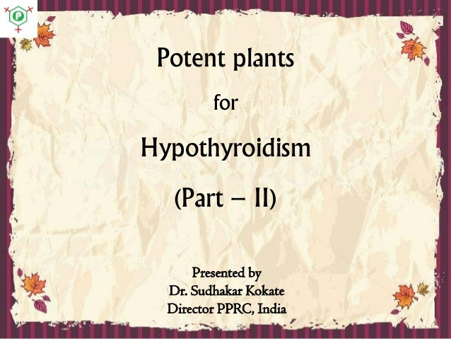 Potent plants for Hypothyroidism (Part – II) Presented by Dr. Sudhakar Kokate Director PPRC, India
