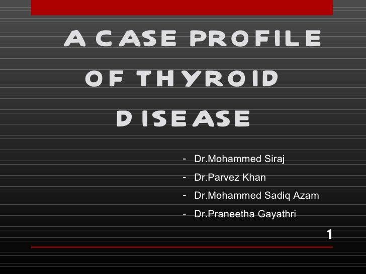 A C ASE PRO FIL E O F TH YRO ID    D ISEASE       - Dr.Mohammed Siraj       - Dr.Parvez Khan       - Dr.Mohammed Sadiq Aza...