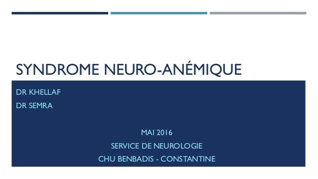 SYNDROME NEURO-ANÉMIQUE DR KHELLAF DR SEMRA MAI 2016 SERVICE DE NEUROLOGIE CHU BENBADIS - CONSTANTINE