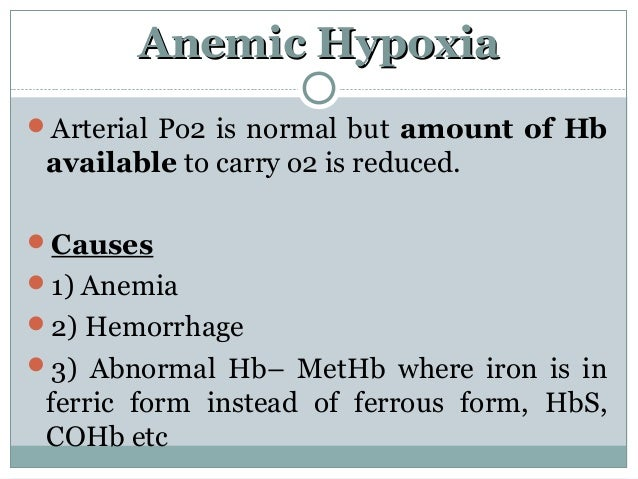 Anemic HypoxiaAnemic Hypoxia Arterial Po2 is normal but amount of Hb available to carry o2 is reduced. Causes 1) Anemia...
