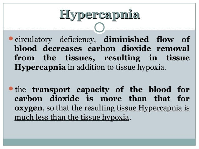 HypercapniaHypercapnia circulatory deficiency, diminished flow of blood decreases carbon dioxide removal from the tissues...