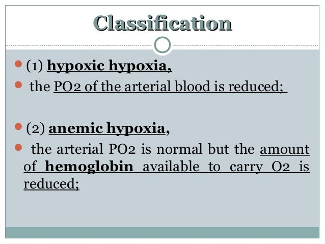 ClassificationClassification (1) hypoxic hypoxia,  the PO2 of the arterial blood is reduced; (2) anemic hypoxia,  the ...