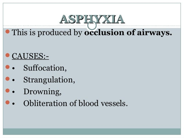 ASPHYXIAASPHYXIA This is produced by occlusion of airways. CAUSES:- • Suffocation, • Strangulation, • Drowning, • Ob...
