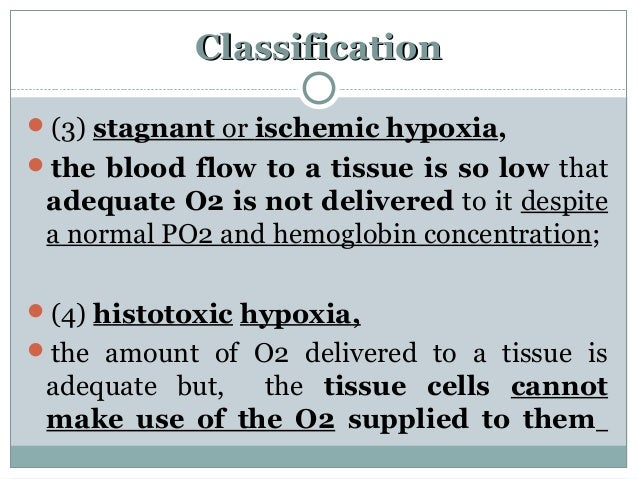 ClassificationClassification (3) stagnant or ischemic hypoxia, the blood flow to a tissue is so low that adequate O2 is ...
