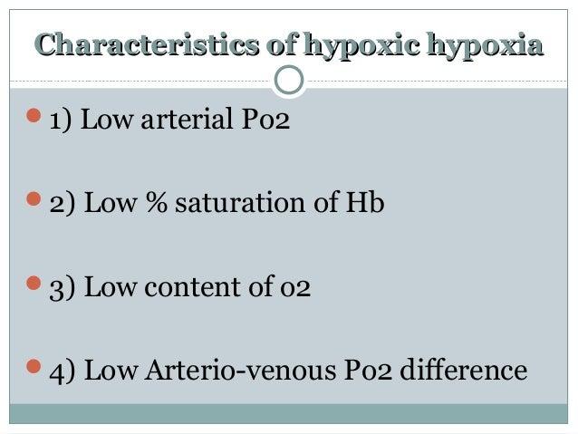 Characteristics of hypoxic hypoxiaCharacteristics of hypoxic hypoxia 1) Low arterial Po2 2) Low % saturation of Hb 3) L...