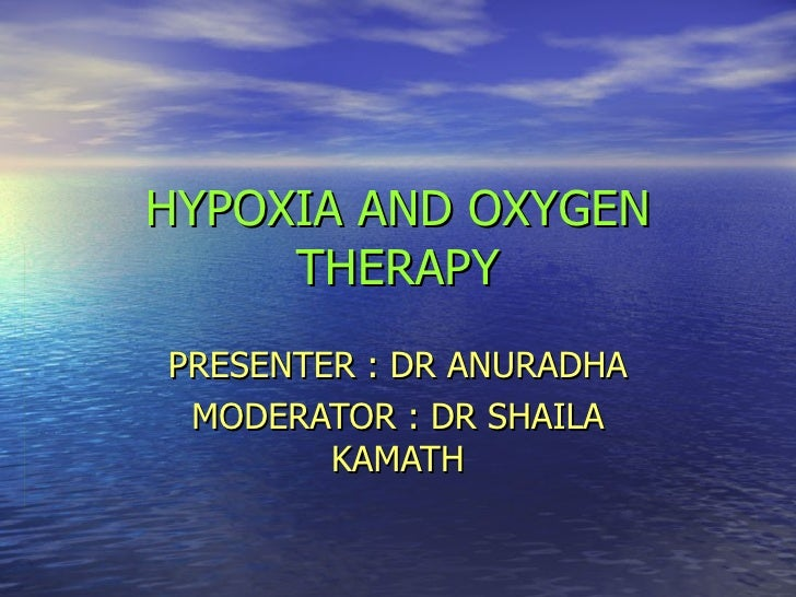 HYPOXIA AND OXYGEN THERAPY PRESENTER : DR ANURADHA MODERATOR : DR SHAILA KAMATH