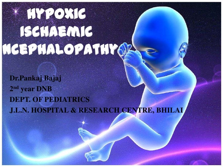 Hypoxic   IschaemicEncephalopathy Dr.Pankaj Bajaj 2nd year DNB DEPT. OF PEDIATRICS J.L.N. HOSPITAL & RESEARCH CENTRE, BHILAI