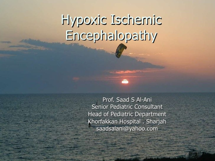 Hypoxic Ischemic Encephalopathy Prof. Saad S Al-Ani Senior Pediatric Consultant Head of Pediatric Department Khorfakkan Ho...
